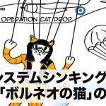 【動画で学べる】システムシンキング:教訓「ボルネオの猫」の物語